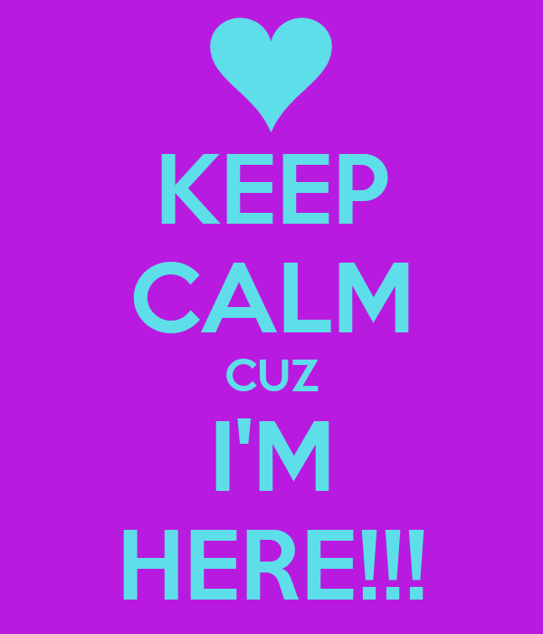 KEEP CALM CUZ I'M HERE!!!
