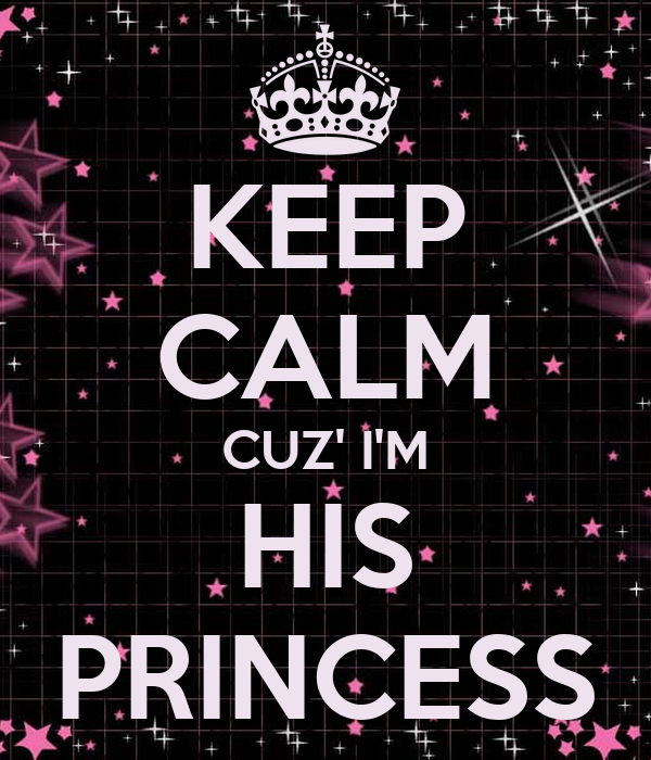 KEEP CALM CUZ' I'M HIS PRINCESS