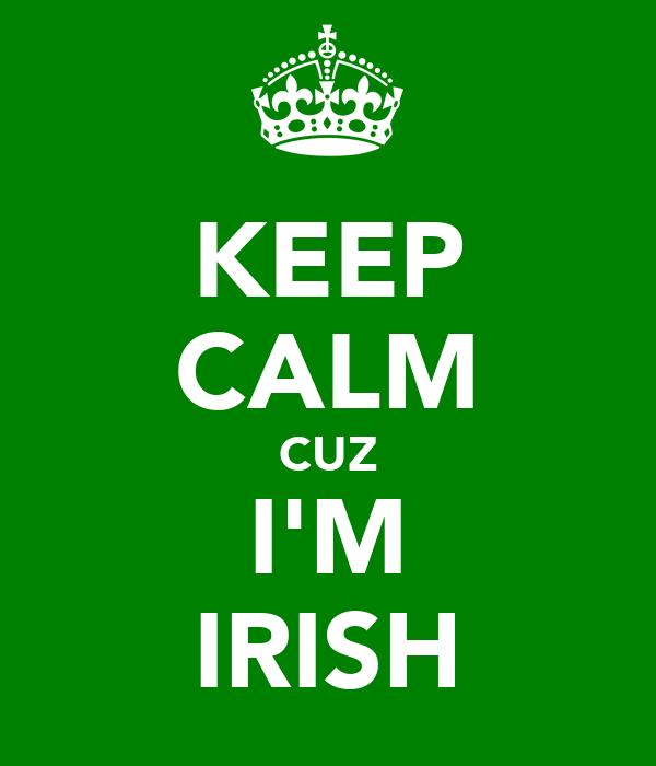 KEEP CALM CUZ I'M IRISH