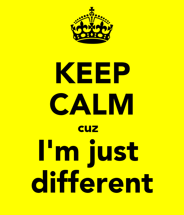 KEEP CALM cuz   I'm just  different