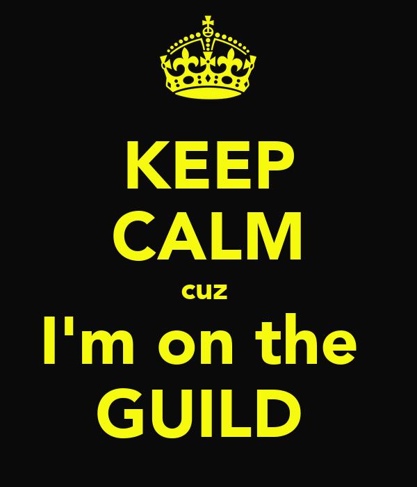 KEEP CALM cuz  I'm on the  GUILD