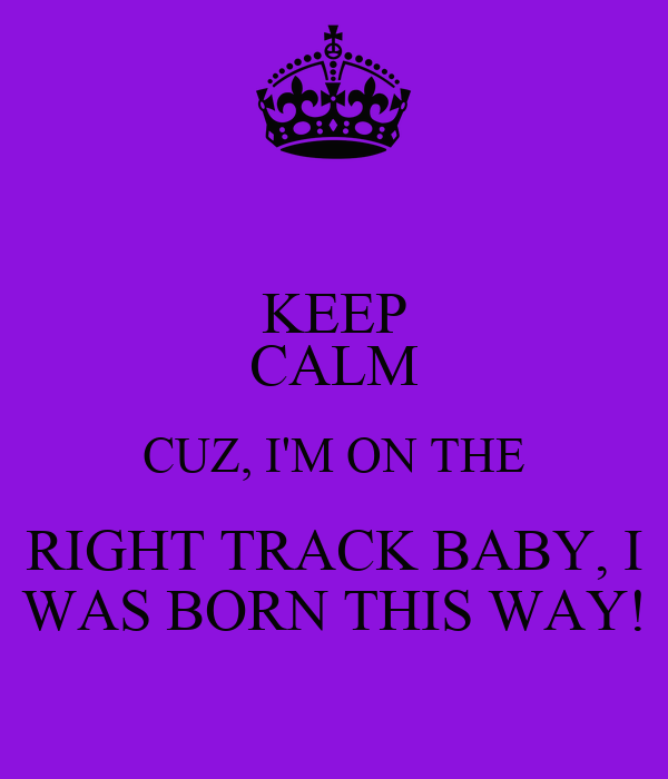 KEEP CALM CUZ, I'M ON THE RIGHT TRACK BABY, I WAS BORN THIS WAY!