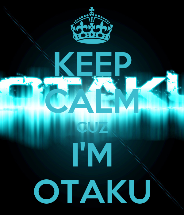KEEP CALM CUZ IM OTAKU