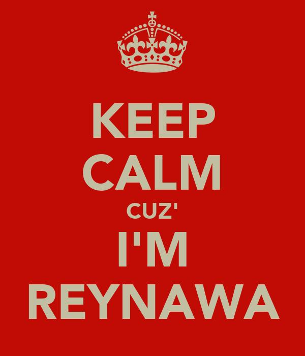 KEEP CALM CUZ' I'M REYNAWA