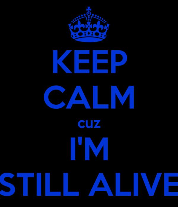 KEEP CALM cuz I'M STILL ALIVE