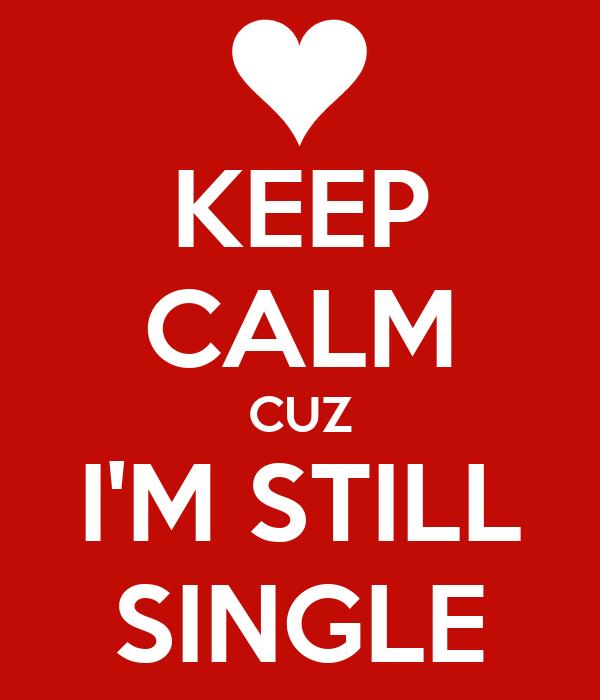 KEEP CALM CUZ I'M STILL SINGLE