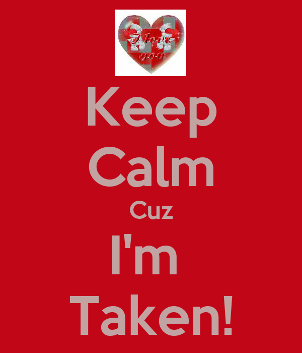 Keep Calm Cuz I'm  Taken!