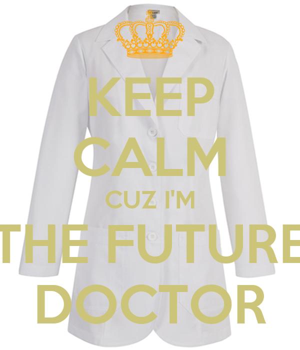 KEEP CALM CUZ I'M THE FUTURE DOCTOR