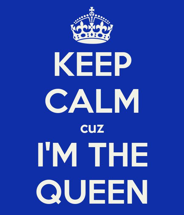 KEEP CALM cuz I'M THE QUEEN