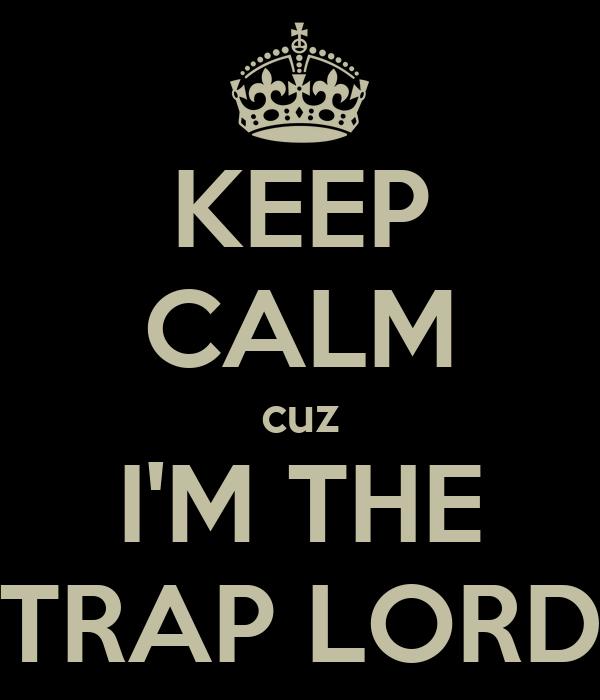 KEEP CALM cuz I'M THE TRAP LORD