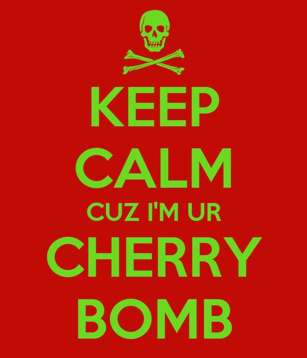 KEEP CALM CUZ I'M UR CHERRY BOMB