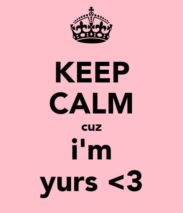 KEEP CALM cuz i'm yurs <3