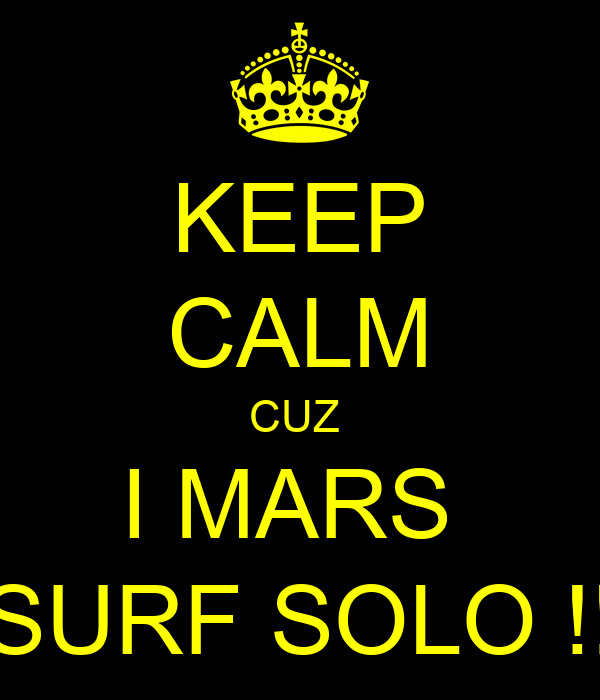 KEEP CALM CUZ  I MARS  SURF SOLO !!