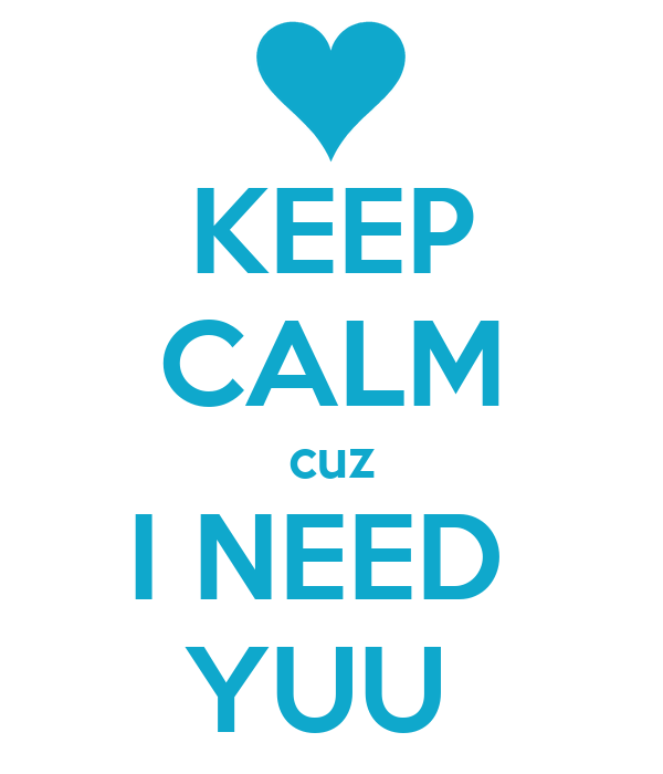 KEEP CALM cuz I NEED  YUU