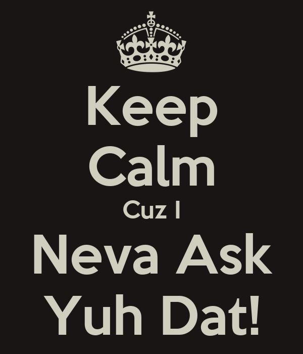 Keep Calm Cuz I Neva Ask Yuh Dat!