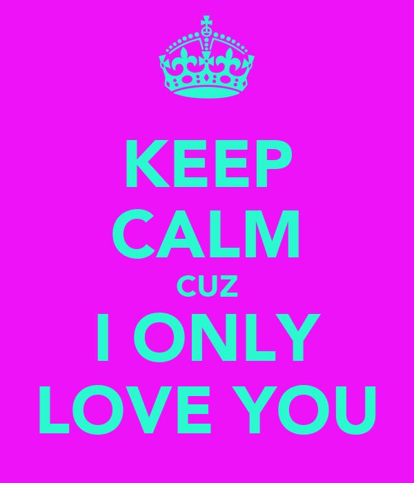 KEEP CALM CUZ I ONLY LOVE YOU