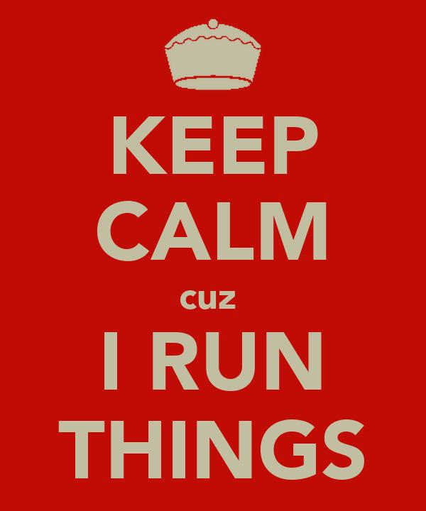 KEEP CALM cuz  I RUN THINGS