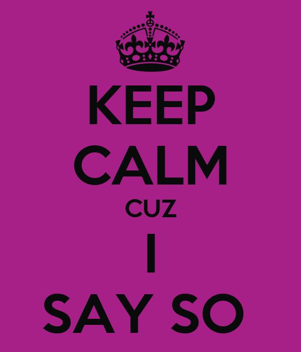 KEEP CALM CUZ I SAY SO