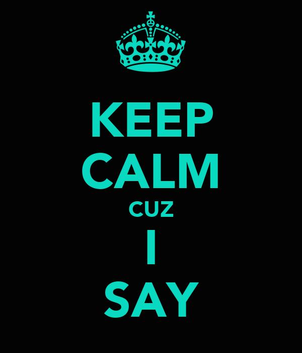 KEEP CALM CUZ I SAY