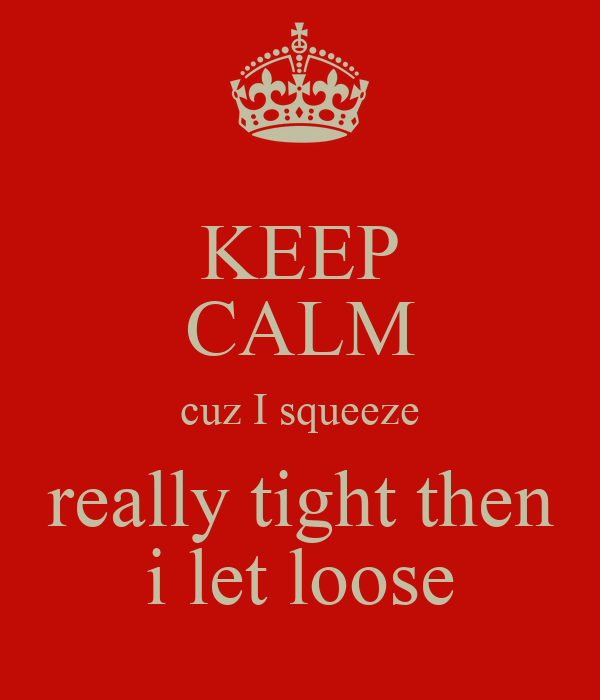 KEEP CALM cuz I squeeze really tight then i let loose