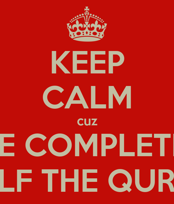 KEEP CALM cuz I'VE COMPLETED HALF THE QURAN