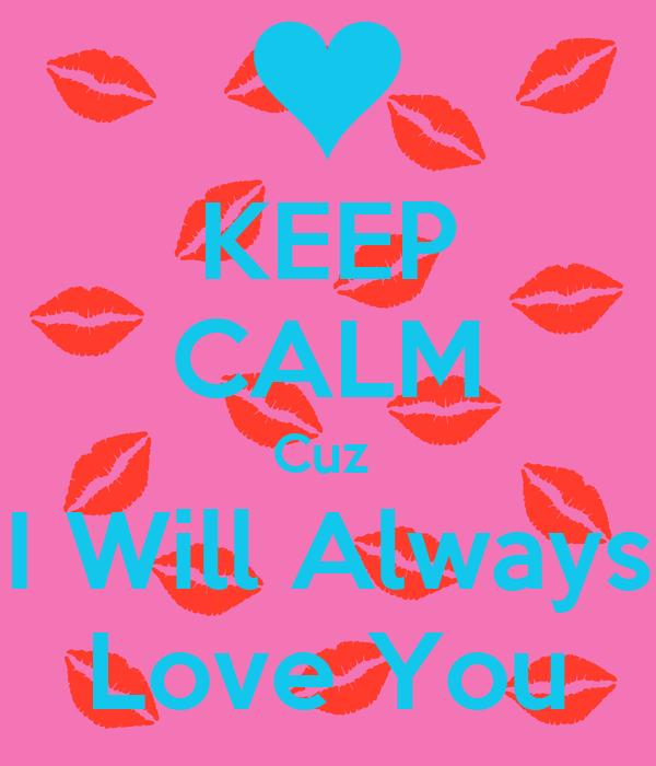 KEEP CALM Cuz  I Will Always Love You