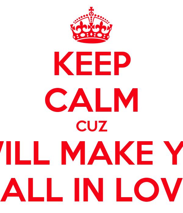 KEEP CALM CUZ  I WILL MAKE YOU FALL IN LOVE