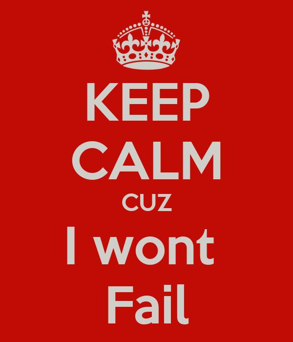 KEEP CALM CUZ I wont  Fail
