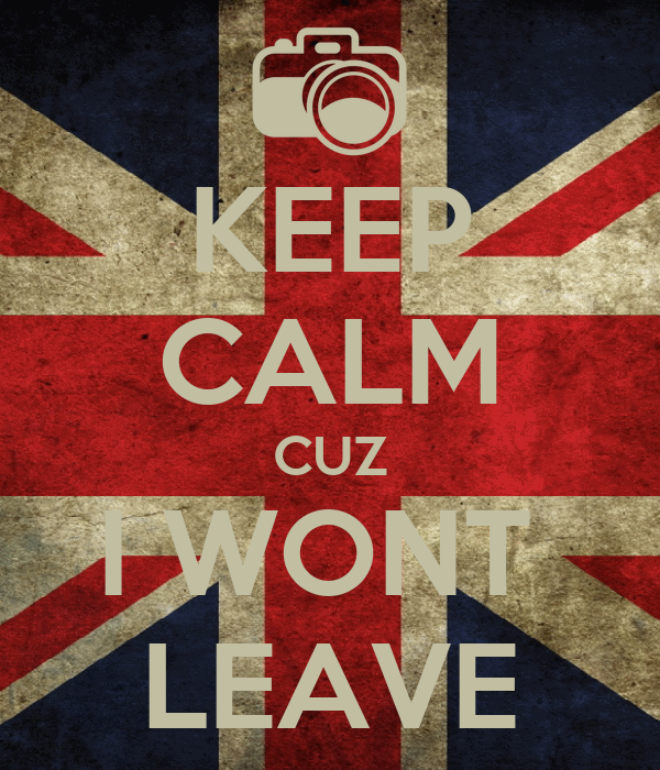 KEEP CALM CUZ I WONT  LEAVE