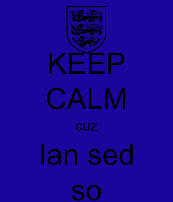 KEEP CALM cuz Ian sed so