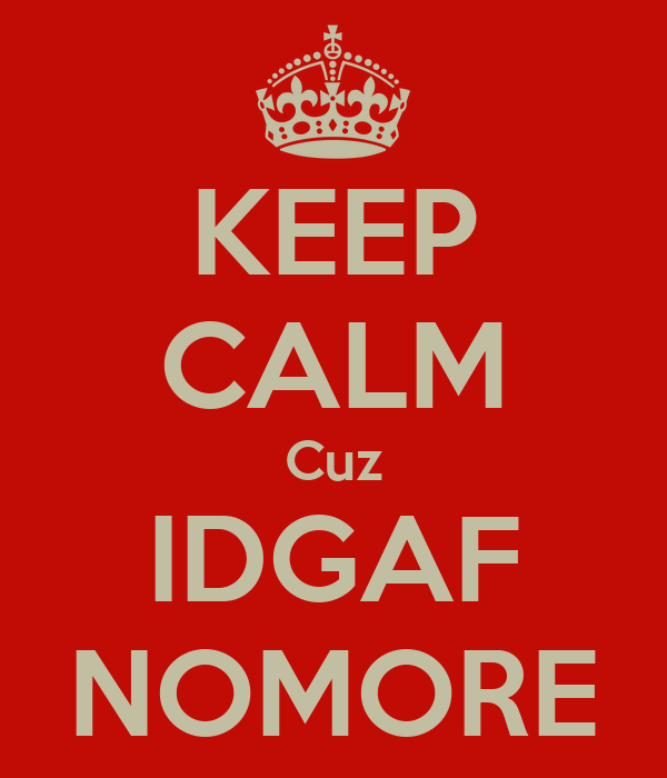 KEEP CALM Cuz IDGAF NOMORE