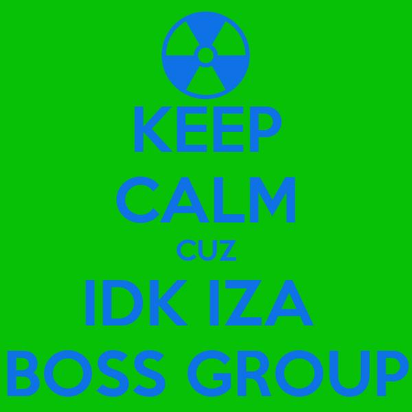 KEEP CALM CUZ IDK IZA  BOSS GROUP