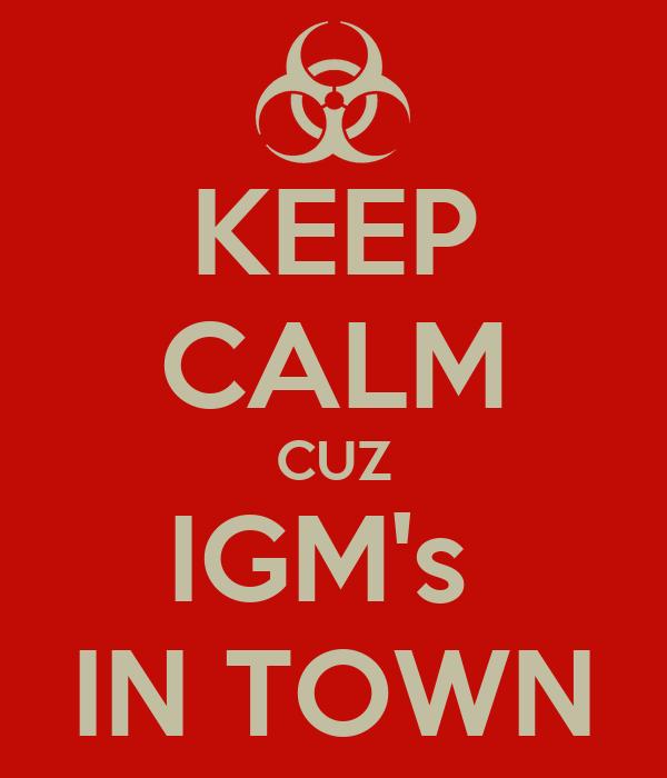 KEEP CALM CUZ IGM's  IN TOWN