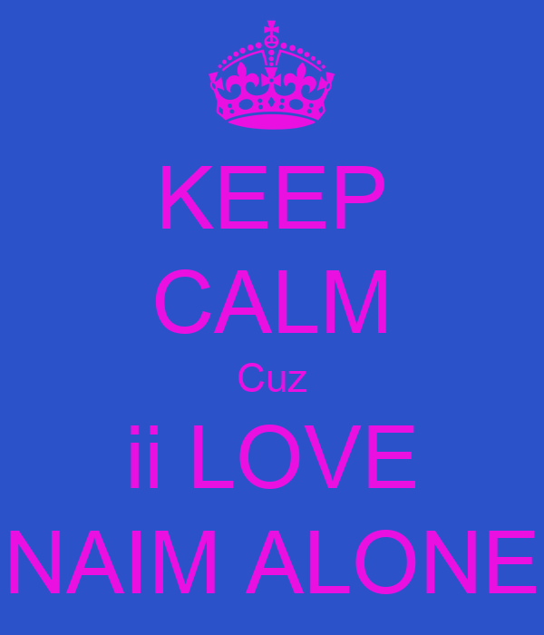 KEEP CALM Cuz ii LOVE NAIM ALONE