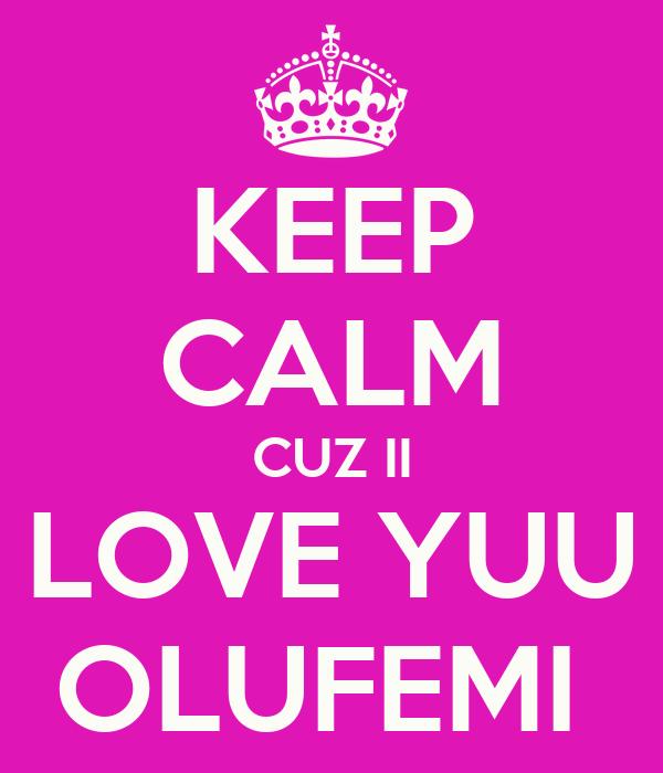 KEEP CALM CUZ II LOVE YUU OLUFEMI