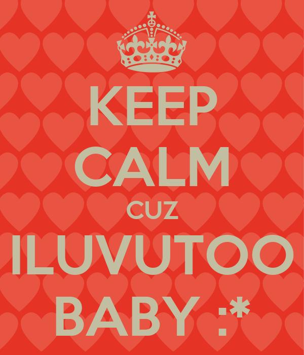 KEEP CALM CUZ ILUVUTOO BABY :*