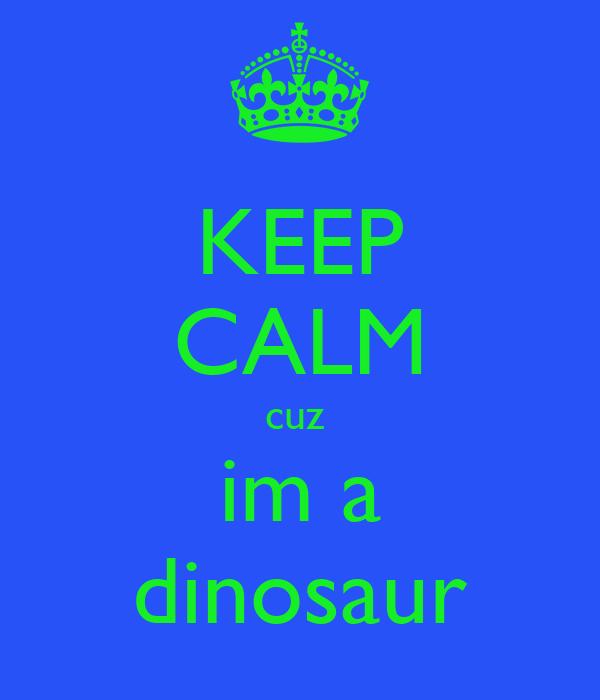 KEEP CALM cuz  im a dinosaur