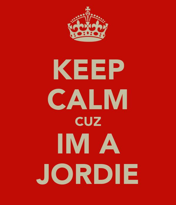 KEEP CALM CUZ IM A JORDIE