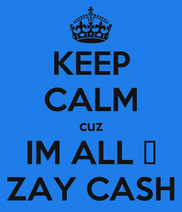 KEEP CALM cuz IM ALL ♥ ZAY CASH