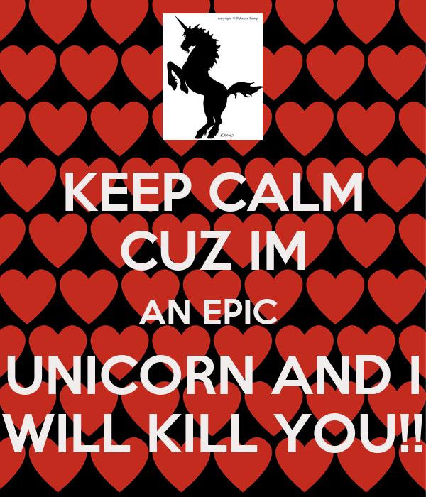 KEEP CALM CUZ IM AN EPIC  UNICORN AND I WILL KILL YOU!!