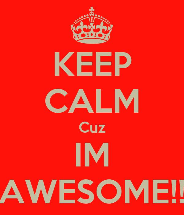 KEEP CALM Cuz IM AWESOME!!