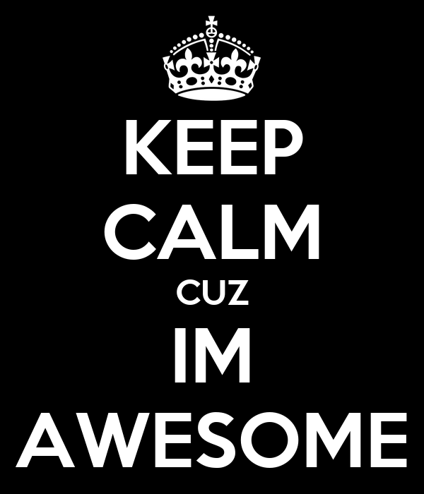 KEEP CALM CUZ IM AWESOME