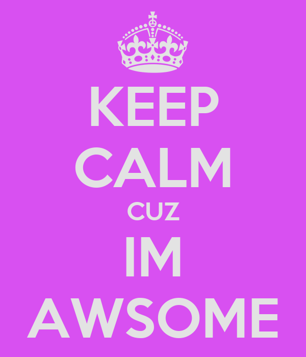 KEEP CALM CUZ IM AWSOME