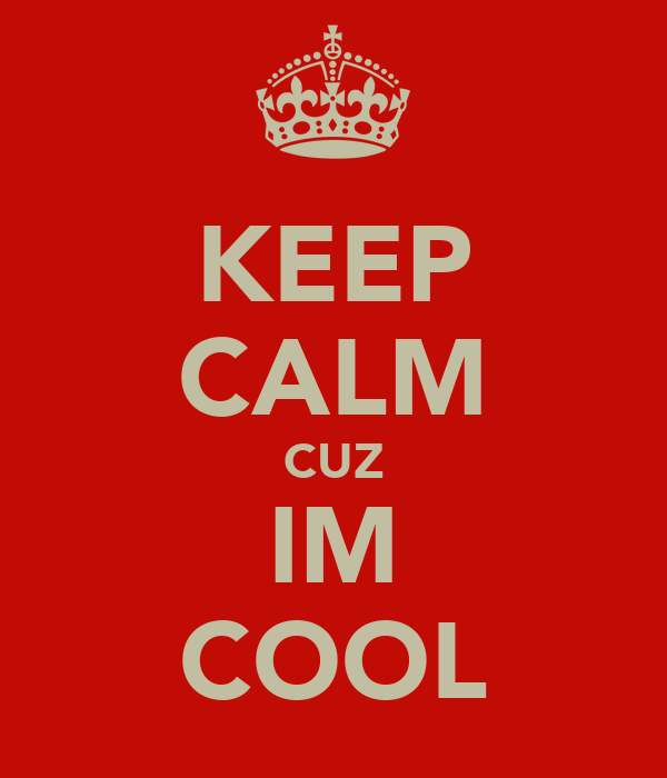 KEEP CALM CUZ IM COOL