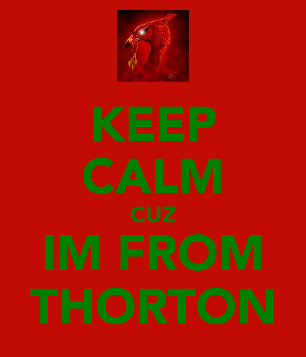 KEEP CALM CUZ IM FROM THORTON