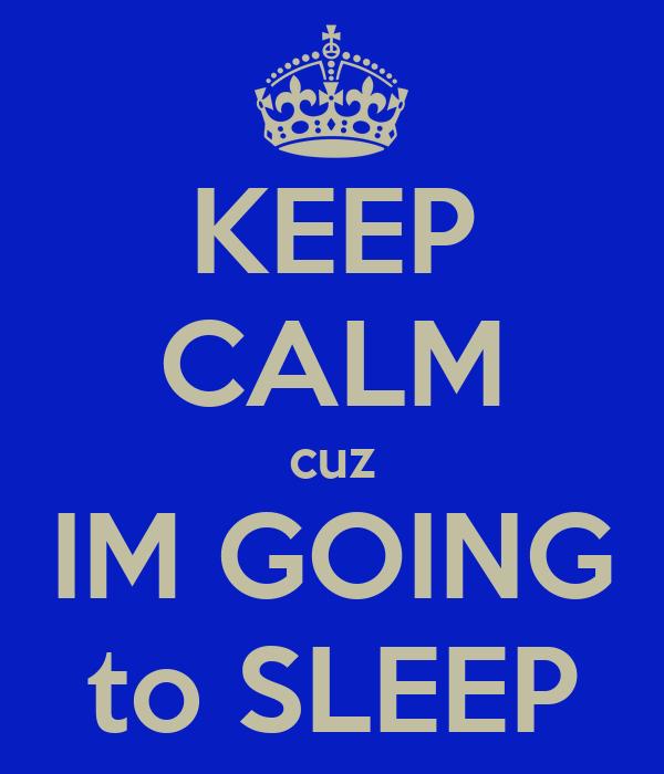 KEEP CALM cuz IM GOING to SLEEP