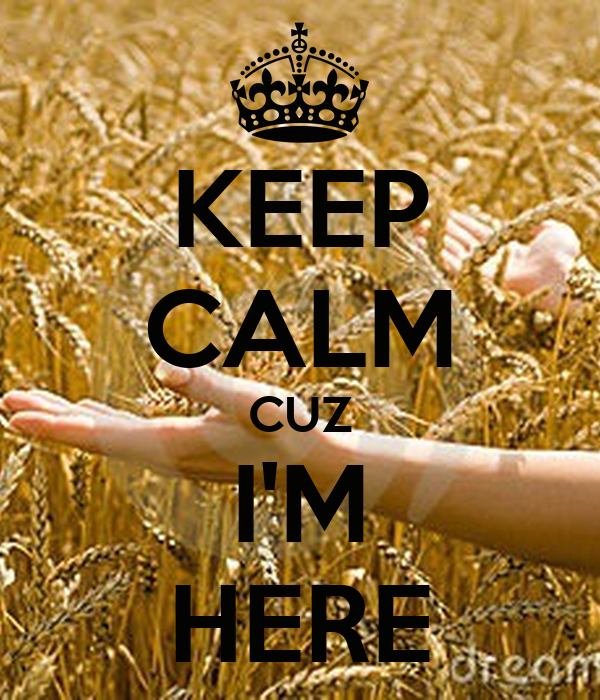 KEEP CALM CUZ I'M HERE