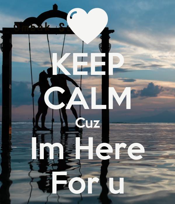 KEEP CALM Cuz Im Here For u