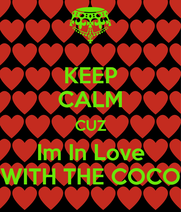 KEEP CALM CUZ Im In Love WITH THE COCO