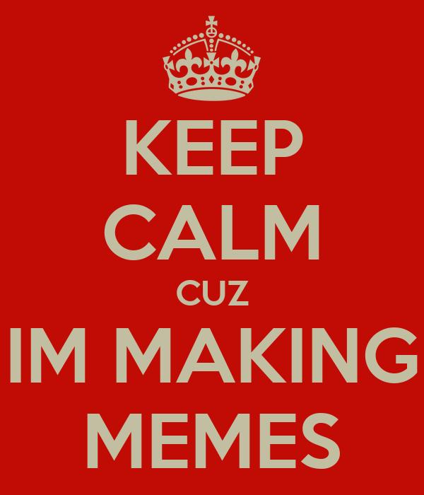 KEEP CALM CUZ IM MAKING MEMES